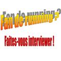 fan de running ? Faites-vous interviewer !